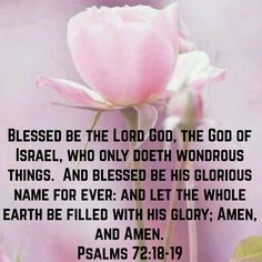 """Psalms 72:18-19 (KJV) """"Blessed be the Lord God, the God of Israel, who only doeth wondrous things. And blessed be his glorious name for ever: and let the whole earth be filled with his glory; Amen, and Amen."""""""