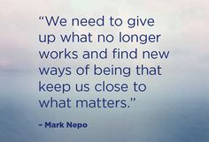 """We need to give up what no longer works and find new ways of being that keeps us close to what matters."""