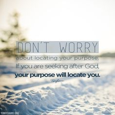 Don't worry about locating your purpose. If you are seeking after God, your purpose will locate you.  TonyEvans.org