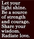 Let your light shine. Be a source of strength and courage. Share your wisdom. Radiate Love.