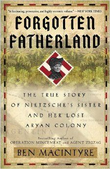 Amazon.com: Forgotten Fatherland: The True Story of Nietzsche's Sister and Her Lost Aryan Colony (9780307886446): Ben Macintyre: Books