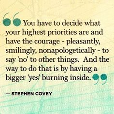 You have to decide what your highest priorities are and have the courage - pleasantly, smilingly, nonapologetically - to say 'no' to other things. And the way to do that is by having a bigger 'yes' burning inside. - Stephen Covey