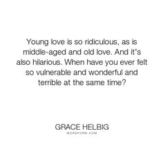 "Grace Helbig - ""Young love is so ridiculous, as is middle-aged and old love. And it�s also hilarious...."". relationships, love"