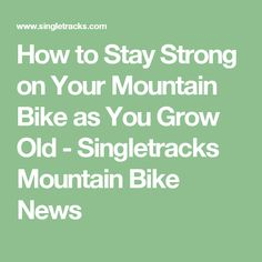 How to Stay Strong on Your Mountain Bike as You Grow Old - Singletracks Mountain Bike News