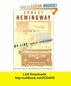 By-Line Ernest Hemingway Selected Articles and Dispatches of Four Decades (9780684839059) Ernest Hemingway, William White , ISBN-10: 0684839059  , ISBN-13: 978-0684839059 ,  , tutorials , pdf , ebook , torrent , downloads , rapidshare , filesonic , hotfile , megaupload , fileserve
