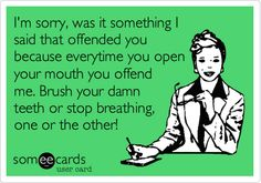 I'm sorry, was it something I said that offended you because everytime you open your mouth you offend me. Brush your damn teeth or stop breathing, one or the other!