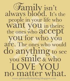 365 Days of Inspiration: Day 30...    FAMILY ISN'T ALWAYS BLOOD. IT'S THE PEOPLE IN YOUR LIFE  WHO WANT YOU IN THEIRS;  THE ONES WHO ACCEPT YOU FOR WHO YOU ARE.  THE ONES WHO WOULD DO ANYTHING TO SEE YOU SMILE  & WHO LOVE YOU NO MATTER WHAT.