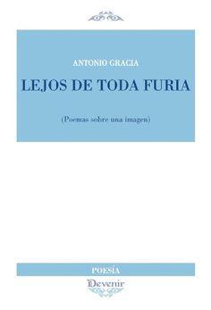 Lejos de toda furia : (poemas sobre una imagen) : del blog Mientras mi vida fluye hacia la muerte / Antonio Gracia - Madrid : Devenir, 2015