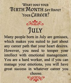 Many people born in July are geniuses, which makes you suited to just about any career path that your heart desires. However, you need to temper your intellect with emotional management. You are a hard worker, and if you can manage your emotions, you will have great success in whatever career you choose.