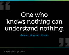 One who knows nothing can understand nothing. — Ansem, Kingdom Hearts