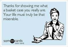 Thanks for showing me what a basket case you really are. Your life must truly be that miserable.