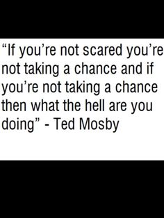 If you're not scared you're not taking a chance and if you're not taking a chance then what the hell are you doing!?  -Ted Mosby