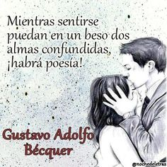 Mientras sentirse puedan en un beso dos almas confundidas, ¡habrá poesía! Gustavo Adolfo Becquer