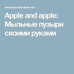 Apple and apple: Мыльные пузыри своими руками