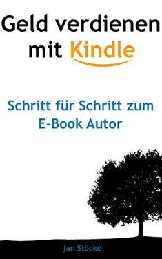 Geld verdienen mit Kindle: Schritt für Schritt zum E-Book Autor