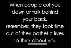 ...and if they are talking bad about someone else to you today, they will be talking bad about you to someone else tomorrow!  'Pathetic lifers' are like that.