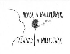 never a wallflower, always a wildflower.. this would be a cute tattoo