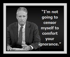 I'm not going to censor myself to comfort your ignorance. - Jon Stewart