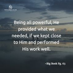 Being all powerful, He provided what we needed, if we kept close to Him and performed His work well. #BigBook Pg63