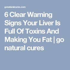 6 Clear Warning Signs Your Liver Is Full Of Toxins And Making You Fat | go natural cures