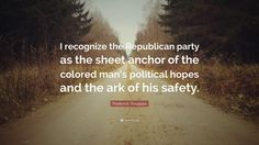 """I recognize the Republican party as the sheet anchor of the colored man's political hopes and the ark of his safety.""  Frederick Douglass  My, how the USA's main 2 political parties have changed"