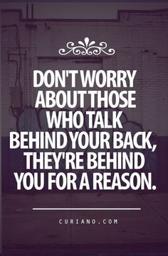Don't worry about those who talk behind your back, they're behind you for a reason. Love it!  Disloyalty - backstabbing quote