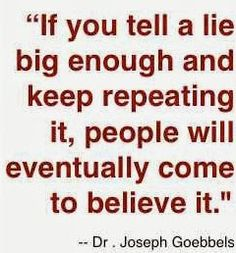 """if you tell a lie often enough and keep repeating it, people will eventually come to believe it."""