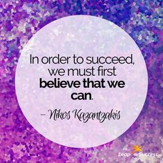 """Quotes to Live by//Leap to Success, Carlsbad, CA. """"In order to succeed, we must first believe that we can."""" - Nikos Kazantzakis"""
