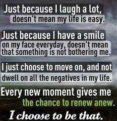 just because I laugh a lot doesn't mean my life is easy. just because I have a smile on my face everyday doesn't mean that something is not bothering me. I just choose to move on, and not dwell on all the negatives in my life. Every new moment gives me the chance to renew anew. I choose to be that.