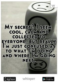 My secret? I seem cool, calm and collected to everyone, but really I'm just confused as to what I'm doing and where I'm going next.