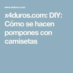 x4duros.com: DIY: Cómo se hacen pompones con camisetas