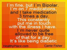I'm fine, but I'm bipolar. I'm on 7 medications, and I take medication 3 times a day. This constantly put me in touch with the illness I have. I'm never uqite allowed to be free of that for a day. It's like being a diabetic. - www.HealthyPlace.com/bipolar-disorder/