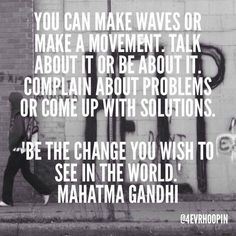 """You can make waves or make a movement.  Talk about it, or be about it.  Complain about problems, or come up with solutions.  """"Be the change you wish to see in the world."""" - Gandhi"""