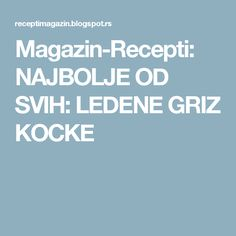 Magazin-Recepti: NAJBOLJE OD SVIH: LEDENE GRIZ KOCKE