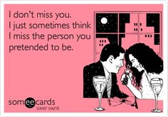 Funny Breakup Ecard: I don't miss you. I just sometimes think I miss the person you pretended to be.