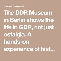 The DDR Museum in Berlin shows the life in GDR, not just ostalgia. A hands-on experience of history, the only GDR museum and Berlin's interactive museum.