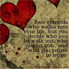 """""""Fate controls who walks into our life, but you decide who you let walk out, who you let stay, and who you refuse to let go."""""""