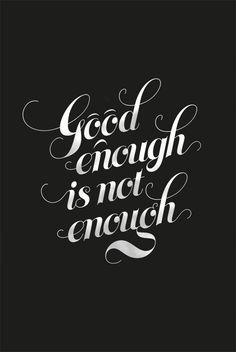 Good enough is not enough.
