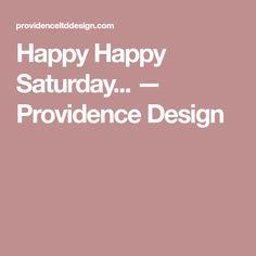 Happy Happy Saturday... — Providence Design