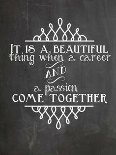 It is a beautiful thing when a career and a passion come together.---still looking for a way to make mine a reality