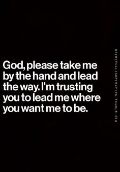 God, please take me by the hand and weed the way. I'm trusting you to leave me where you want me to be.
