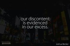 Our discontent is evidenced in our excess. (I can think of several ways this might be true.)