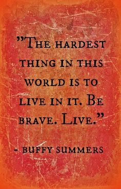 The hardest thing in this world is to live in it. Be brave. Live. -Buffy Summers
