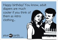 Happy birthday! You know, adult diapers are much cooler if you think of them as retro clothing...