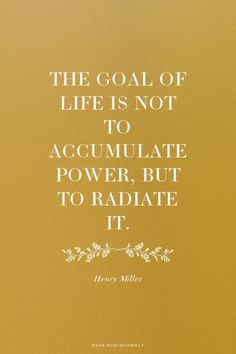 """""""The goal of life is not to accumulate power, but to radiate it."""" – Henry Miller """"The goal of life is not to accumulate power, but to radiate it. Positive Words, Positive Quotes, Motivational Quotes, Inspirational Quotes, Henry Miller Quotes, Cool Words, Wise Words, Favorite Quotes, Best Quotes"""