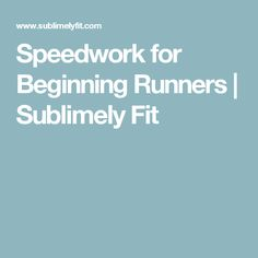 Speedwork for Beginning Runners | Sublimely Fit