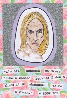 """I'm not ashamed to dress like a woman because I don't think it's shameful to be a woman."" (Iggy Pop)"