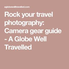 Rock your travel photography: Camera gear guide - A Globe Well Travelled