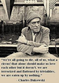 """We're all going to die, all of us, what a circus! that alone should make us love each other but it doesn't. we are terrorized and flattered by trivialities, we are eaten up by nothing"" -Charles Bukowski"