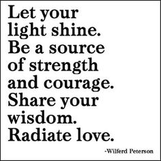 <3 Let your light shine. Be a source of strength and courage. Share your wisdom. Radiate love. <3